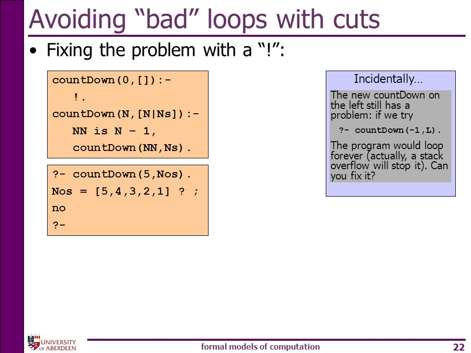 formal models of computation 22 Avoiding bad loops with cuts Fixing the problem with a !: countDown(0,[]):- !.