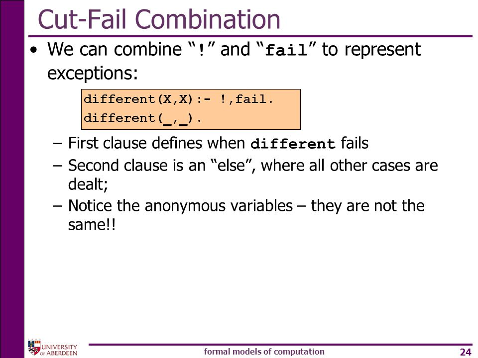 formal models of computation 24 Cut-Fail Combination We can combine ! and fail to represent exceptions: –First clause defines when different fails –Se