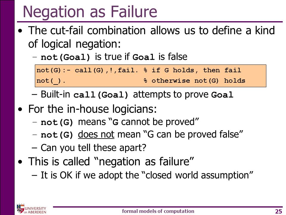 formal models of computation 25 Negation as Failure The cut-fail combination allows us to define a kind of logical negation: –not(Goal) is true if Goa