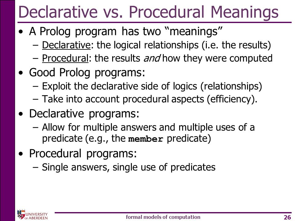 formal models of computation 26 Declarative vs. Procedural Meanings A Prolog program has two meanings –Declarative: the logical relationships (i.e. th