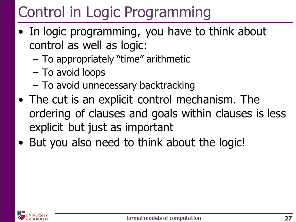 formal models of computation 27 Control in Logic Programming In logic programming, you have to think about control as well as logic: –To appropriately time arithmetic –To avoid loops –To avoid unnecessary backtracking The cut is an explicit control mechanism.