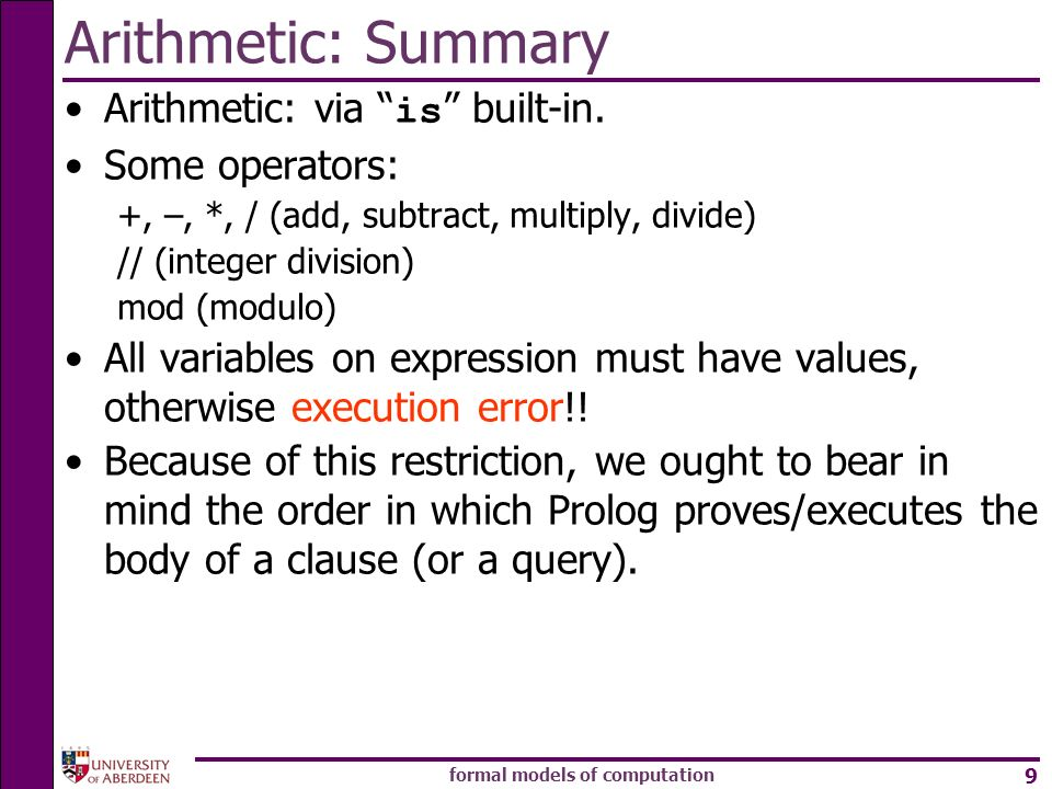 formal models of computation 9 Arithmetic: Summary Arithmetic: via is built-in. Some operators: +, –, *, / (add, subtract, multiply, divide) // (integ