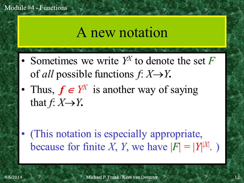 Module #4 - Functions 4/6/2014Michael P. Frank / Kees van Deemter12 A new notation Sometimes we write Y X to denote the set F of all possible function