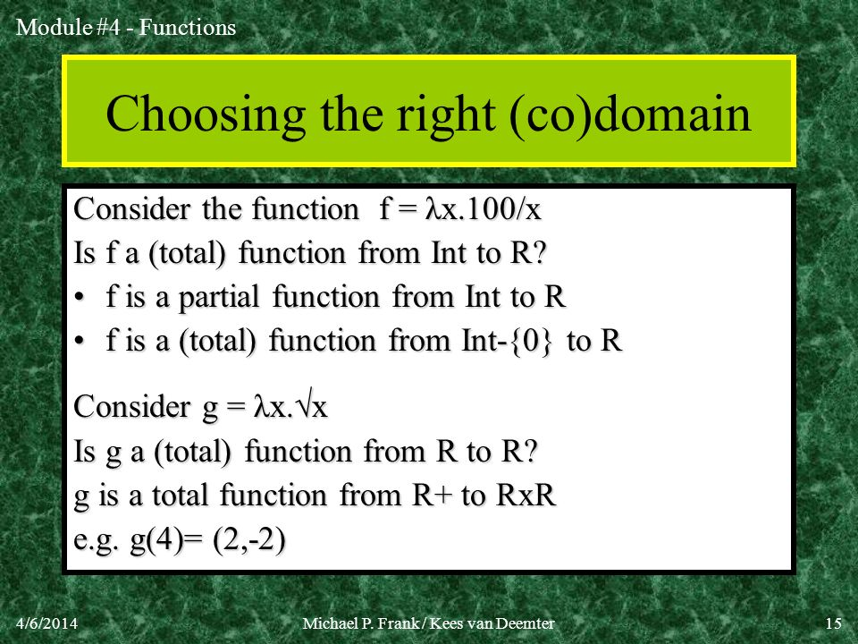 Module #4 - Functions 4/6/2014Michael P. Frank / Kees van Deemter15 Choosing the right (co)domain Consider the function f = λx.100/x Is f a (total) fu