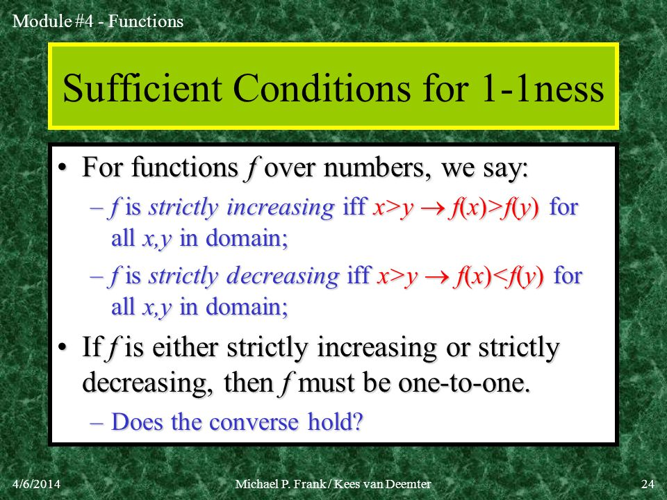 Module #4 - Functions 4/6/2014Michael P. Frank / Kees van Deemter24 Sufficient Conditions for 1-1ness For functions f over numbers, we say:For functio