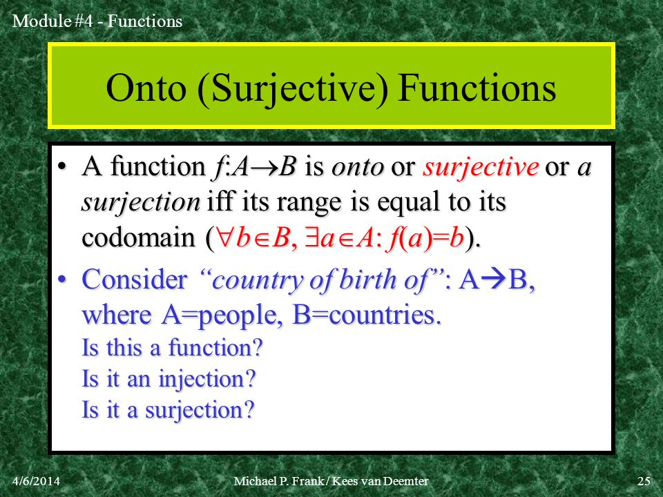 Module #4 - Functions 4/6/2014Michael P. Frank / Kees van Deemter25 Onto (Surjective) Functions A function f:A B is onto or surjective or a surjection