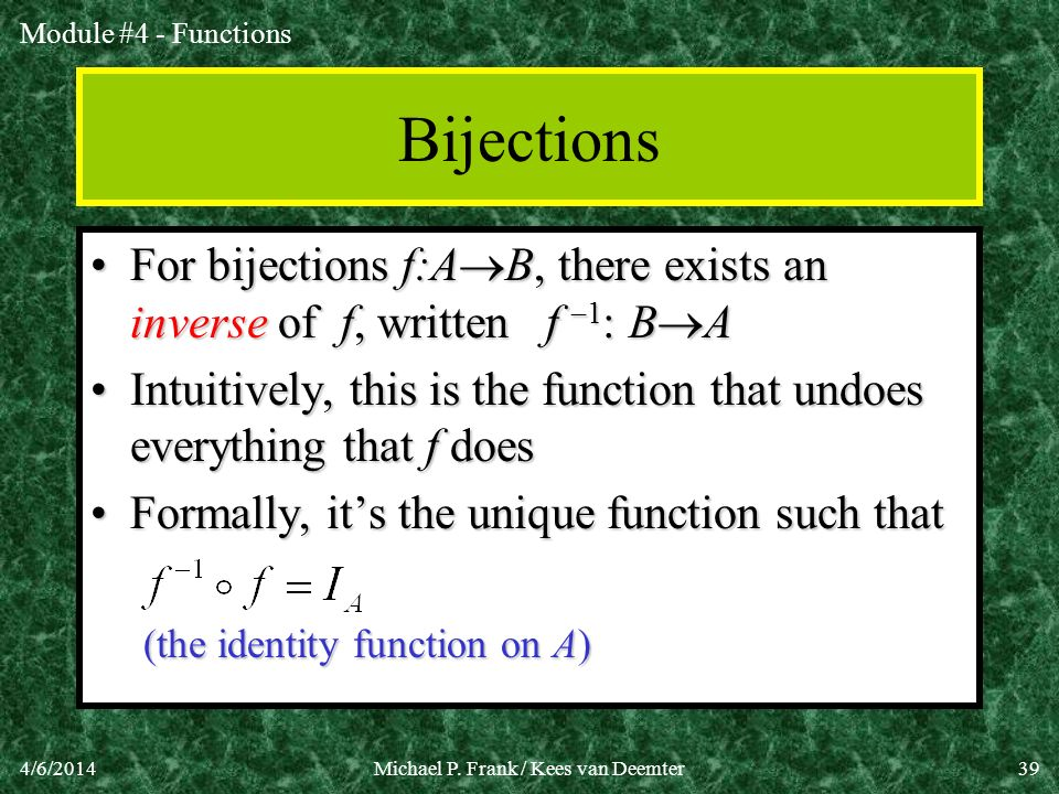 Module #4 - Functions 4/6/2014Michael P. Frank / Kees van Deemter39 Bijections For bijections f:A B, there exists an inverse of f, written f 1 : B AFo