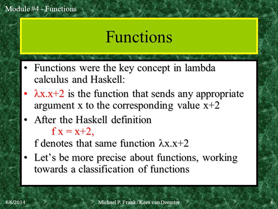 Module #4 - Functions 4/6/2014Michael P. Frank / Kees van Deemter4 Functions Functions were the key concept in lambda calculus and Haskell:Functions w