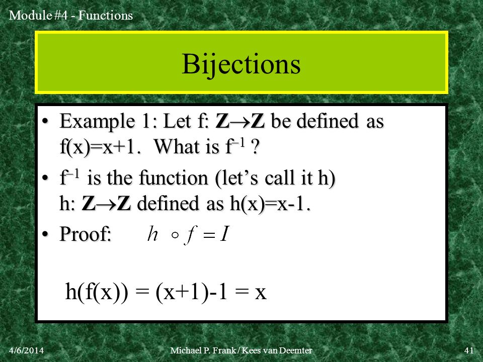 Module #4 - Functions 4/6/2014Michael P. Frank / Kees van Deemter41 Bijections Example 1: Let f: Z Z be defined as f(x)=x+1. What is f 1 ?Example 1: L