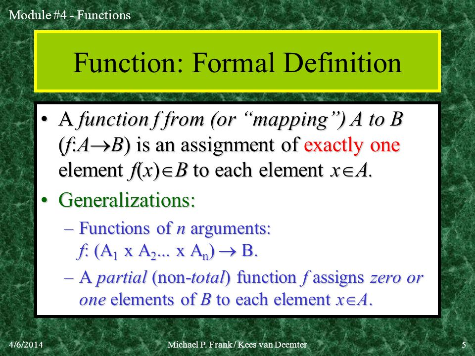 Module #4 - Functions 4/6/2014Michael P. Frank / Kees van Deemter5 Function: Formal Definition A function f from (or mapping) A to B (f:A B) is an ass