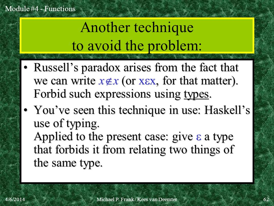 Module #4 - Functions 4/6/2014Michael P. Frank / Kees van Deemter62 Another technique to avoid the problem: Russells paradox arises from the fact that