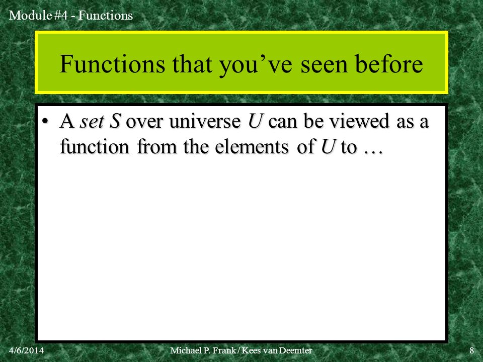 Module #4 - Functions 4/6/2014Michael P. Frank / Kees van Deemter8 Functions that youve seen before A set S over universe U can be viewed as a functio