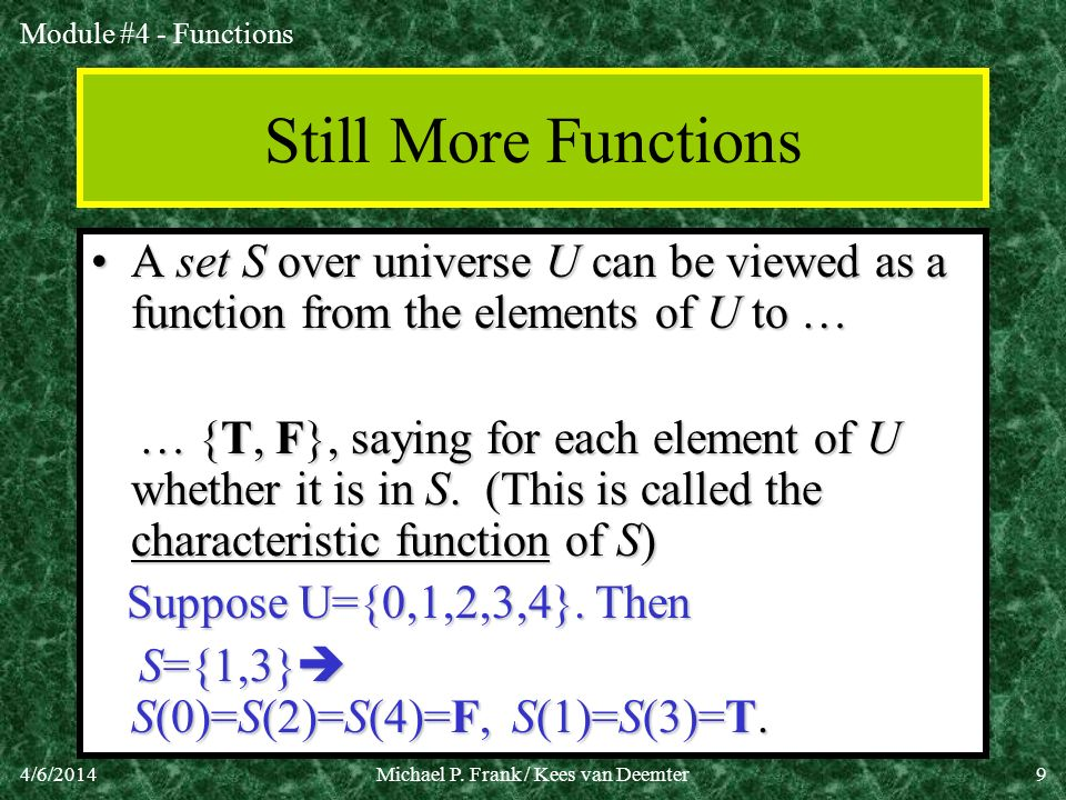 Module #4 - Functions 4/6/2014Michael P. Frank / Kees van Deemter9 Still More Functions A set S over universe U can be viewed as a function from the e