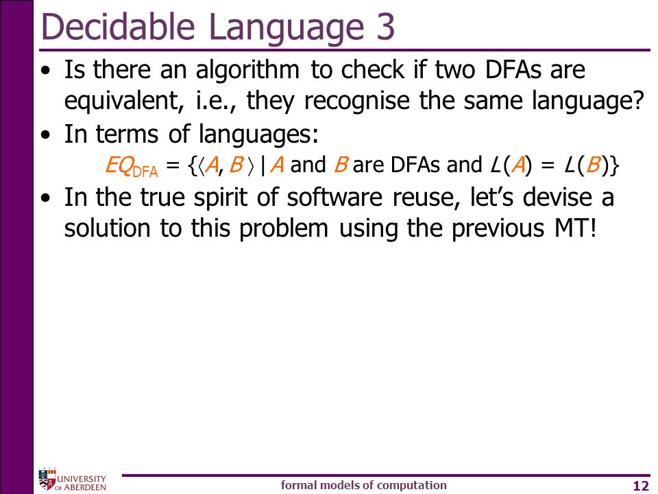 formal models of computation 12 Decidable Language 3 Is there an algorithm to check if two DFAs are equivalent, i.e., they recognise the same language