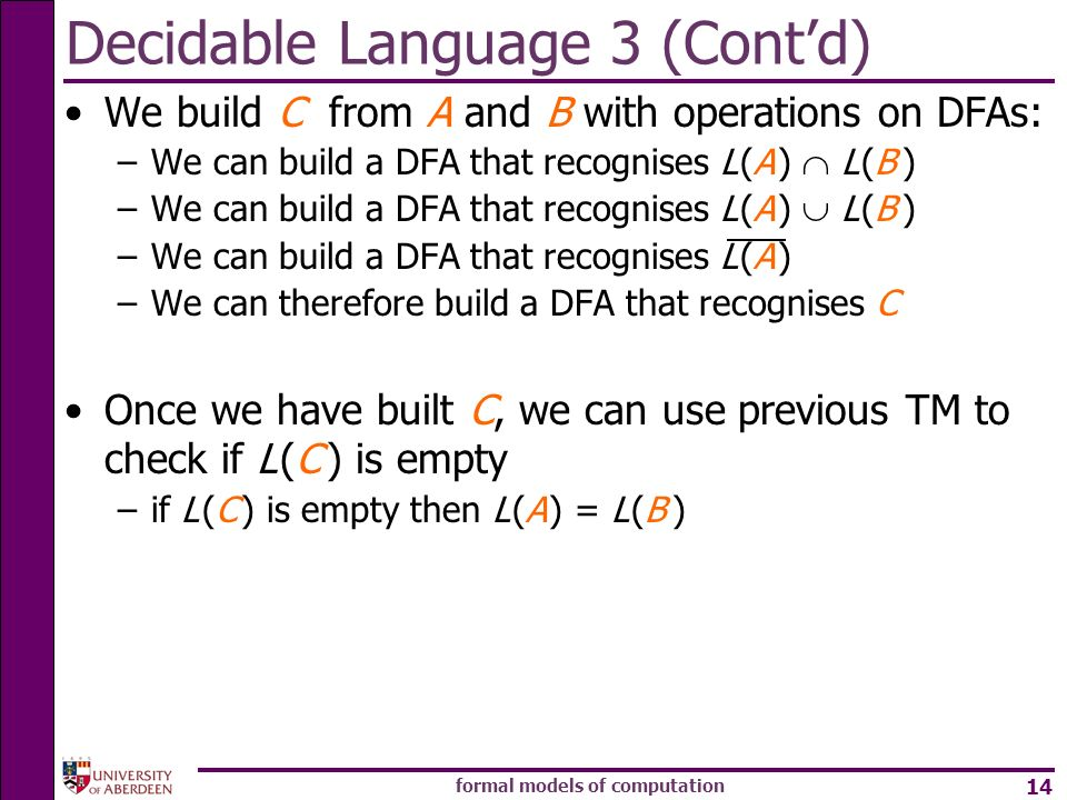 formal models of computation 14 Decidable Language 3 (Contd) We build C from A and B with operations on DFAs: –We can build a DFA that recognises L (A