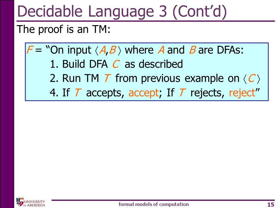 formal models of computation 15 Decidable Language 3 (Contd) The proof is an TM: F = On input A,B where A and B are DFAs: 1. Build DFA C as described
