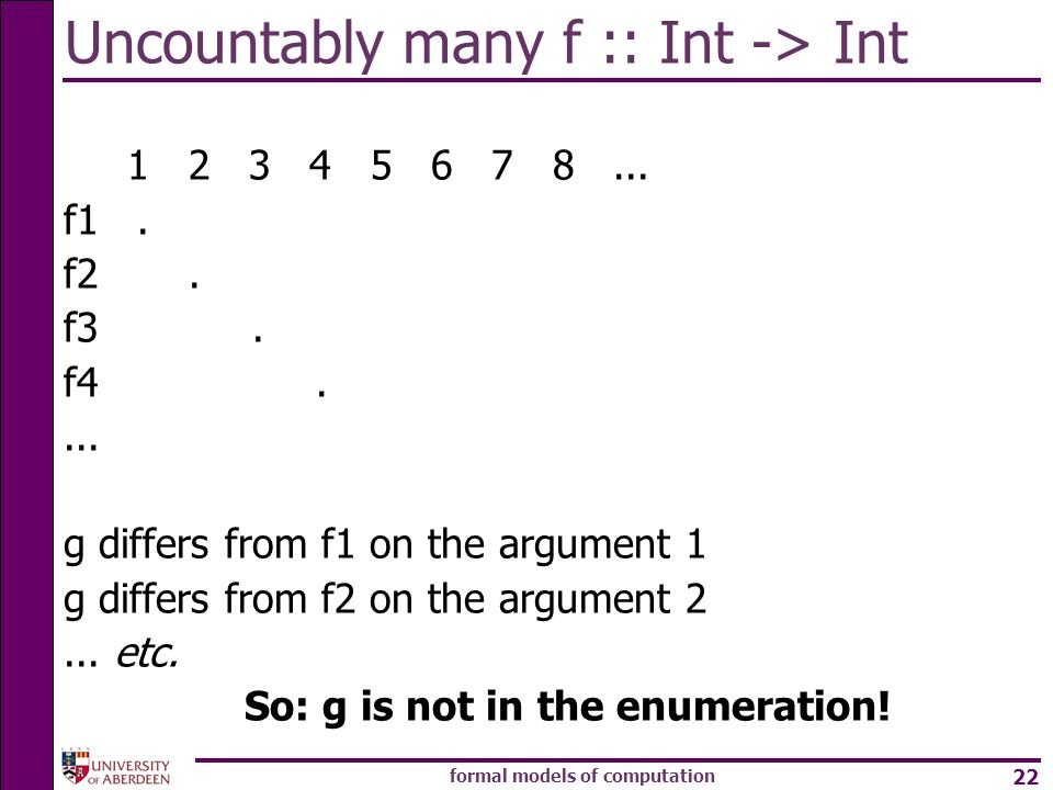formal models of computation 22 Uncountably many f :: Int -> Int 1 2 3 4 5 6 7 8... f1. f2. f3. f4.... g differs from f1 on the argument 1 g differs f