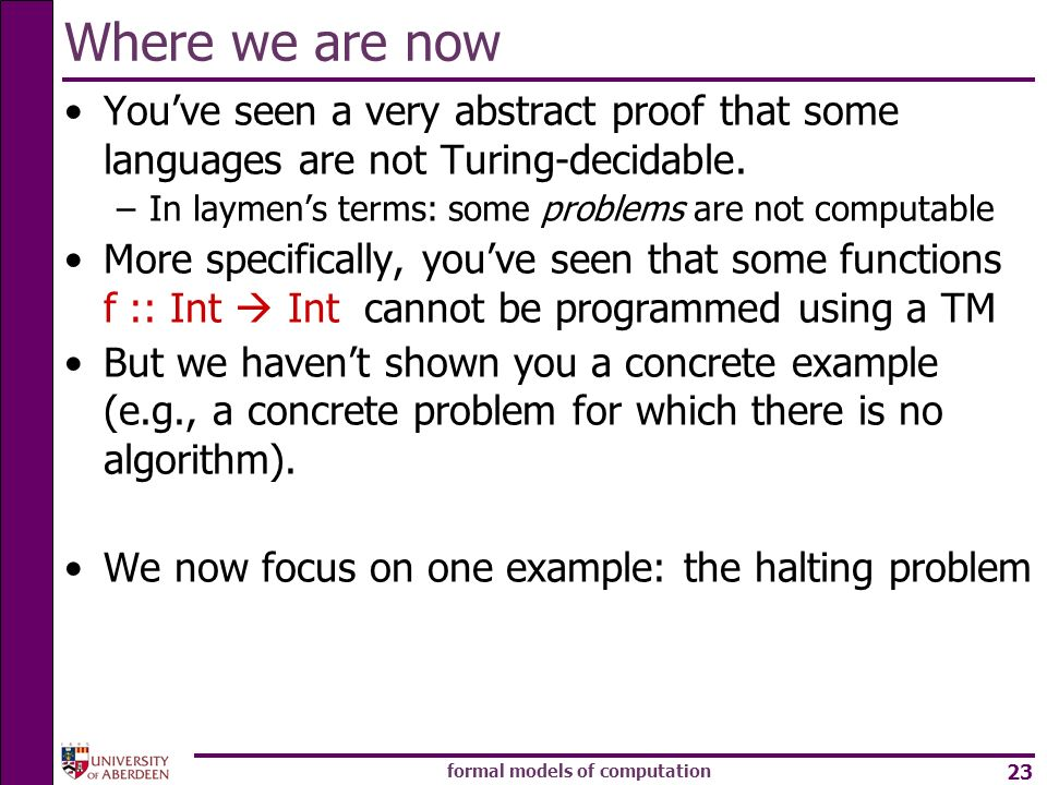 formal models of computation 23 Where we are now Youve seen a very abstract proof that some languages are not Turing-decidable. –In laymens terms: som