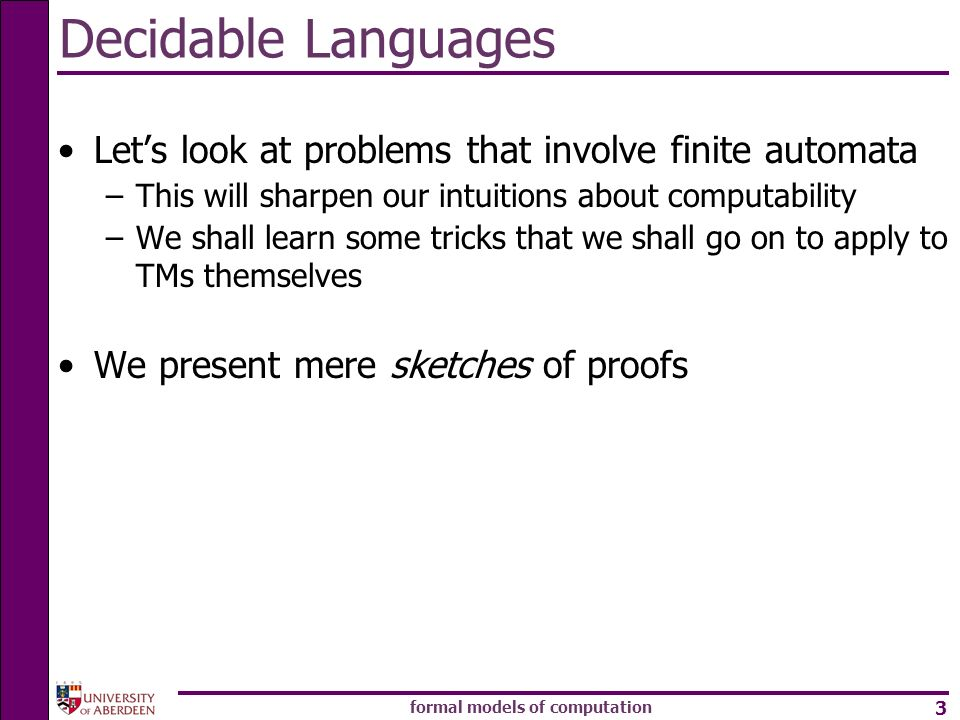 formal models of computation 3 Decidable Languages Lets look at problems that involve finite automata –This will sharpen our intuitions about computab