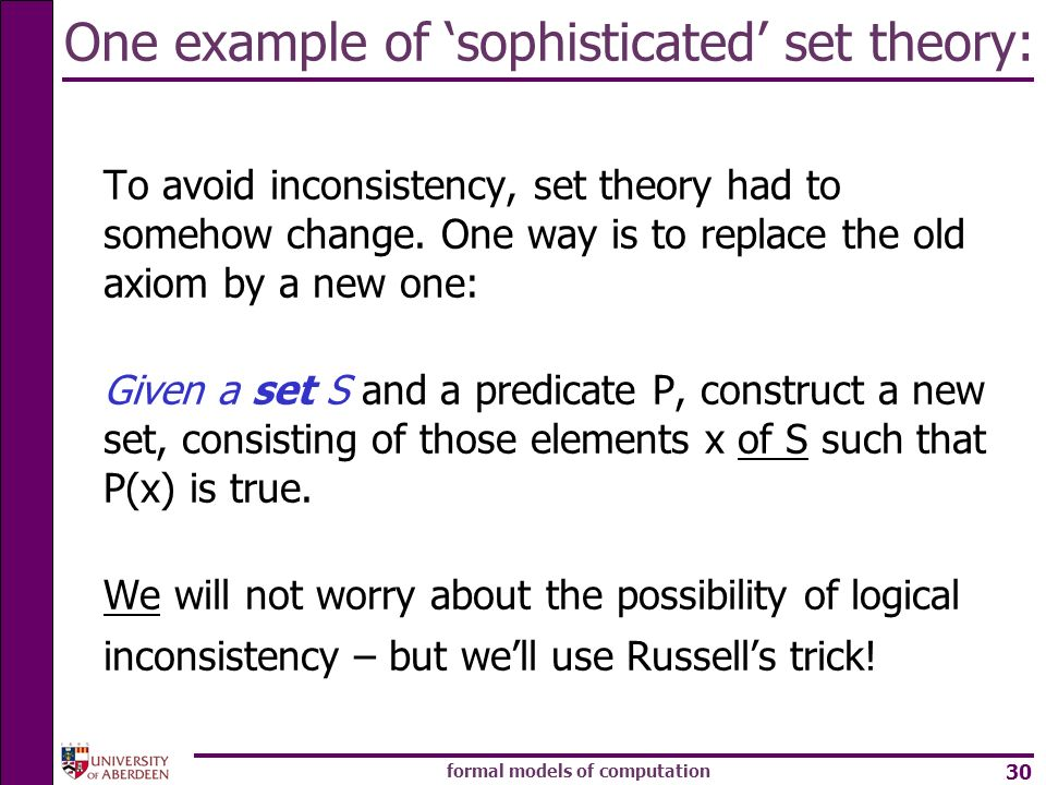 formal models of computation 30 One example of sophisticated set theory: To avoid inconsistency, set theory had to somehow change. One way is to repla