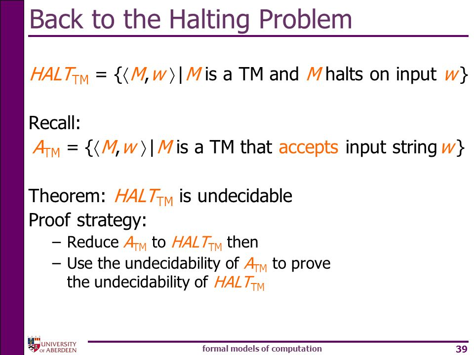 formal models of computation 39 Back to the Halting Problem HALT TM = { M, w | M is a TM and M halts on input w } Recall: A TM = { M, w | M is a TM th