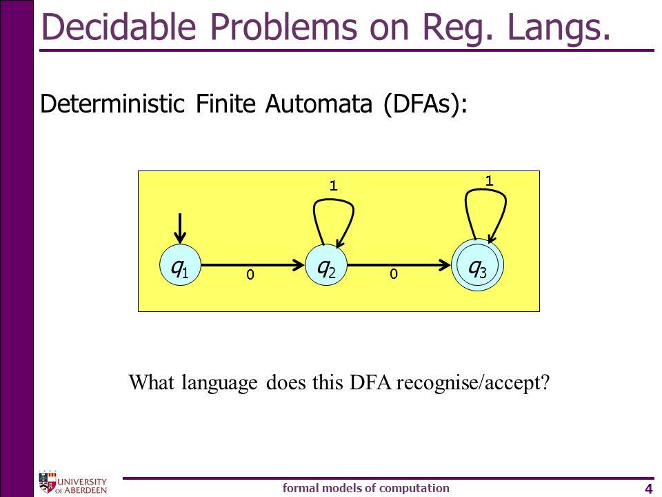 formal models of computation 4 Decidable Problems on Reg. Langs. Deterministic Finite Automata (DFAs): q1q1 q2q2 q3q3 1 0 0 1 What language does this