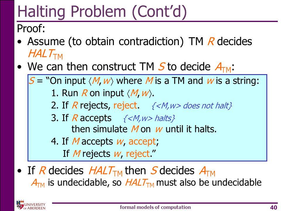 formal models of computation 40 Halting Problem (Contd) Proof: Assume (to obtain contradiction) TM R decides HALT TM We can then construct TM S to dec