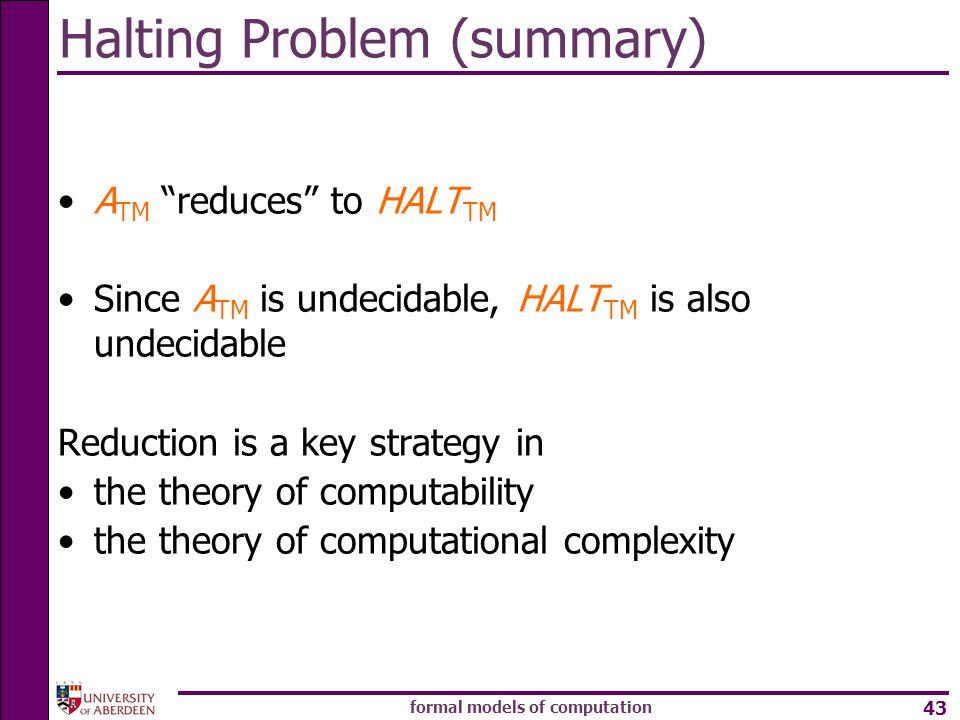 formal models of computation 43 Halting Problem (summary) A TM reduces to HALT TM Since A TM is undecidable, HALT TM is also undecidable Reduction is