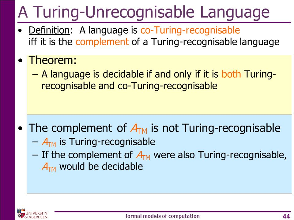 formal models of computation 44 A Turing-Unrecognisable Language Definition: A language is co-Turing-recognisable iff it is the complement of a Turing
