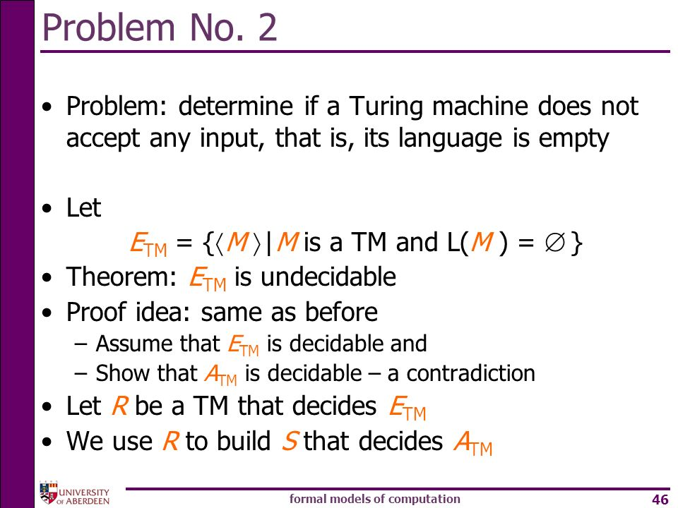formal models of computation 46 Problem No. 2 Problem: determine if a Turing machine does not accept any input, that is, its language is empty Let E T