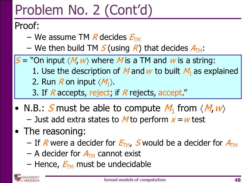 formal models of computation 48 Problem No. 2 (Contd) Proof: –We assume TM R decides E TM –We then build TM S (using R ) that decides A TM : N.B.: S m