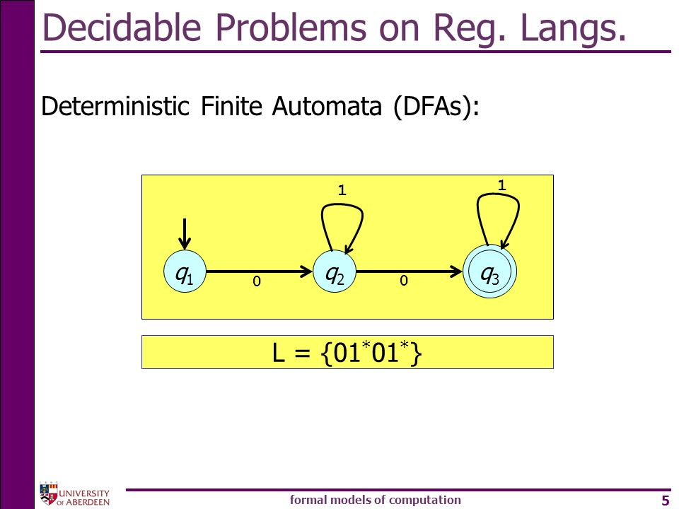 formal models of computation 5 Decidable Problems on Reg. Langs. Deterministic Finite Automata (DFAs): q1q1 q2q2 q3q3 1 0 0 1 L = {01 * 01 * }