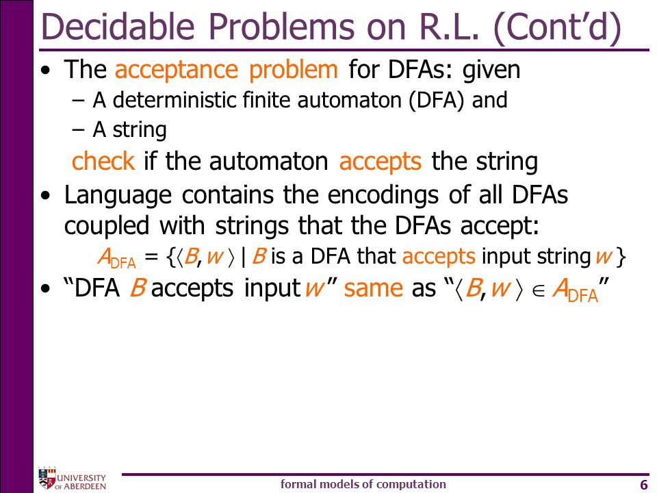 formal models of computation 6 Decidable Problems on R.L. (Contd) The acceptance problem for DFAs: given –A deterministic finite automaton (DFA) and –