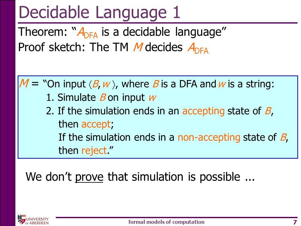formal models of computation 7 Decidable Language 1 Theorem: A DFA is a decidable language Proof sketch: The TM M decides A DFA M = On input B, w, whe
