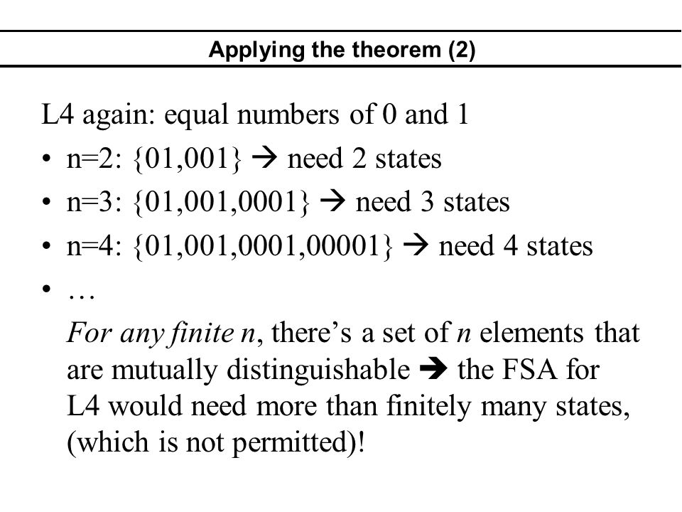 Applying the theorem (2) L4 again: equal numbers of 0 and 1 n=2: {01,001} need 2 states n=3: {01,001,0001} need 3 states n=4: {01,001,0001,00001} need 4 states … For any finite n, theres a set of n elements that are mutually distinguishable the FSA for L4 would need more than finitely many states, (which is not permitted)!