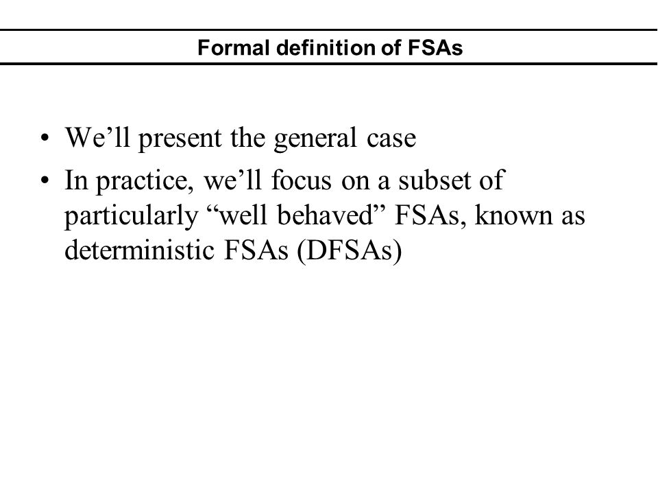 Formal definition of FSAs Well present the general case In practice, well focus on a subset of particularly well behaved FSAs, known as deterministic FSAs (DFSAs)