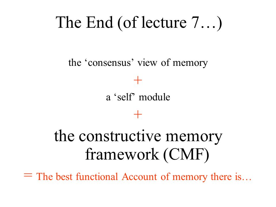 the consensus view of memory + a self module + the constructive memory framework (CMF) = The best functional Account of memory there is… The End (of l