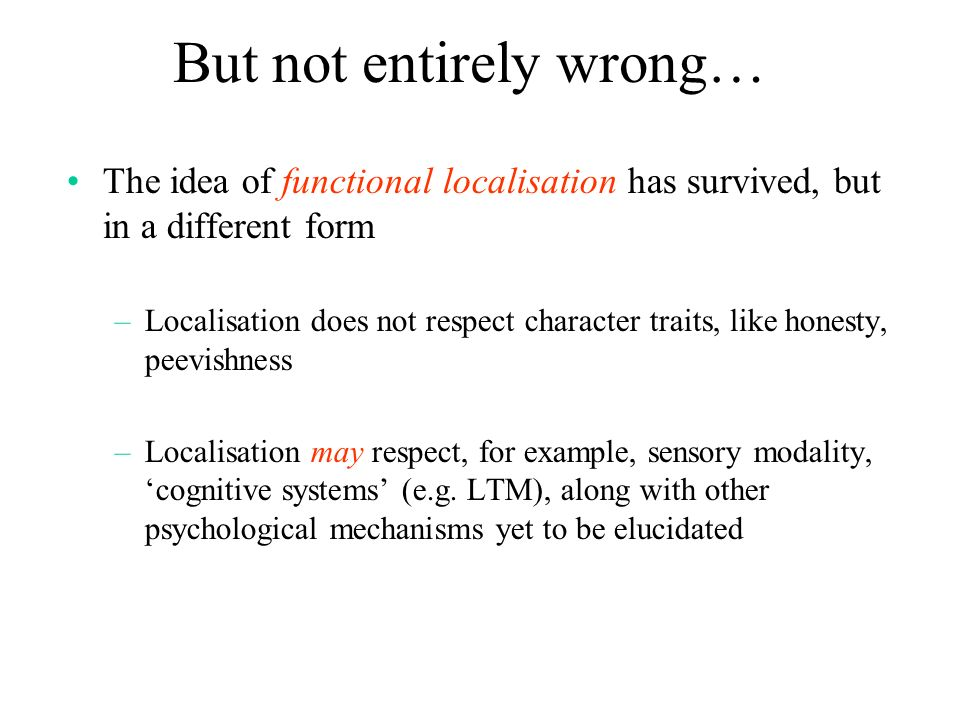 But not entirely wrong… The idea of functional localisation has survived, but in a different form –Localisation does not respect character traits, lik