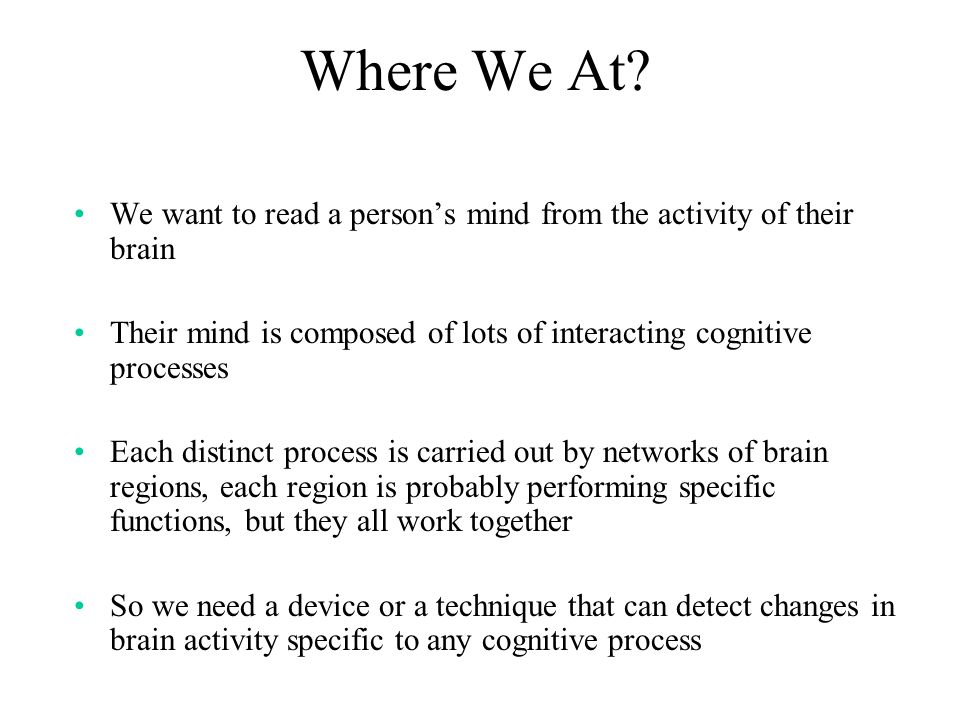Where We At? We want to read a persons mind from the activity of their brain Their mind is composed of lots of interacting cognitive processes Each di
