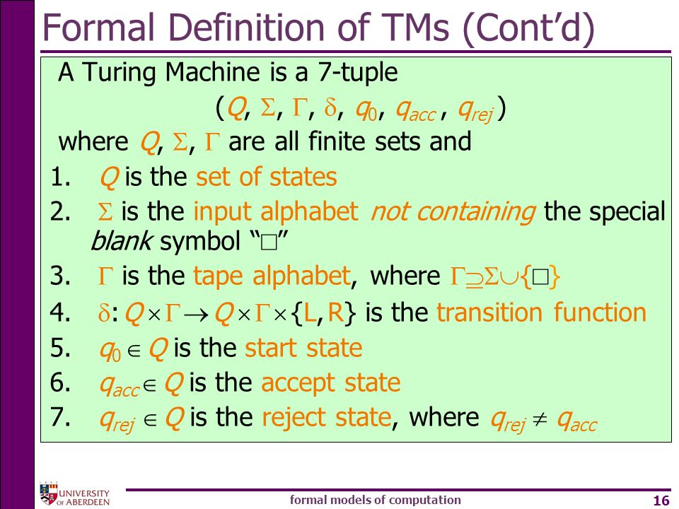formal models of computation 16 Formal Definition of TMs (Contd) A Turing Machine is a 7-tuple (Q,,,, q 0, q acc, q rej ) where Q,, are all finite set