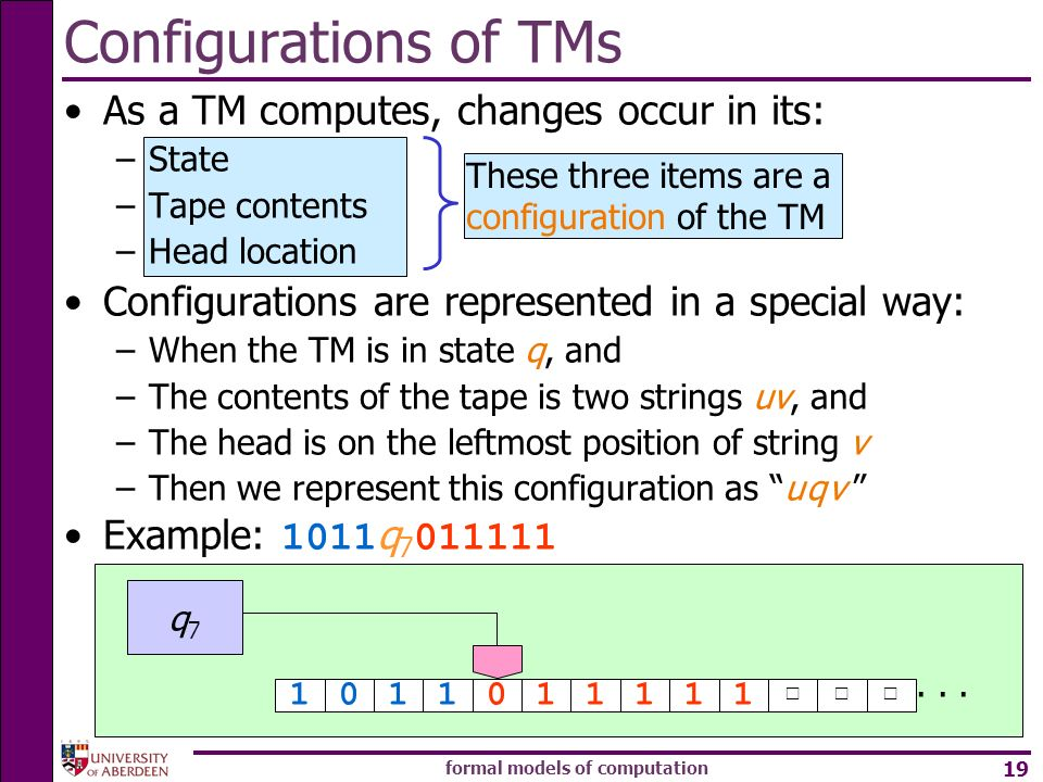 formal models of computation 19 Configurations of TMs As a TM computes, changes occur in its: –State –Tape contents –Head location Configurations are