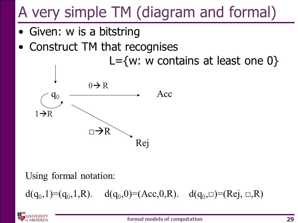 formal models of computation 29 A very simple TM (diagram and formal) Given: w is a bitstring Construct TM that recognises L={w: w contains at least o