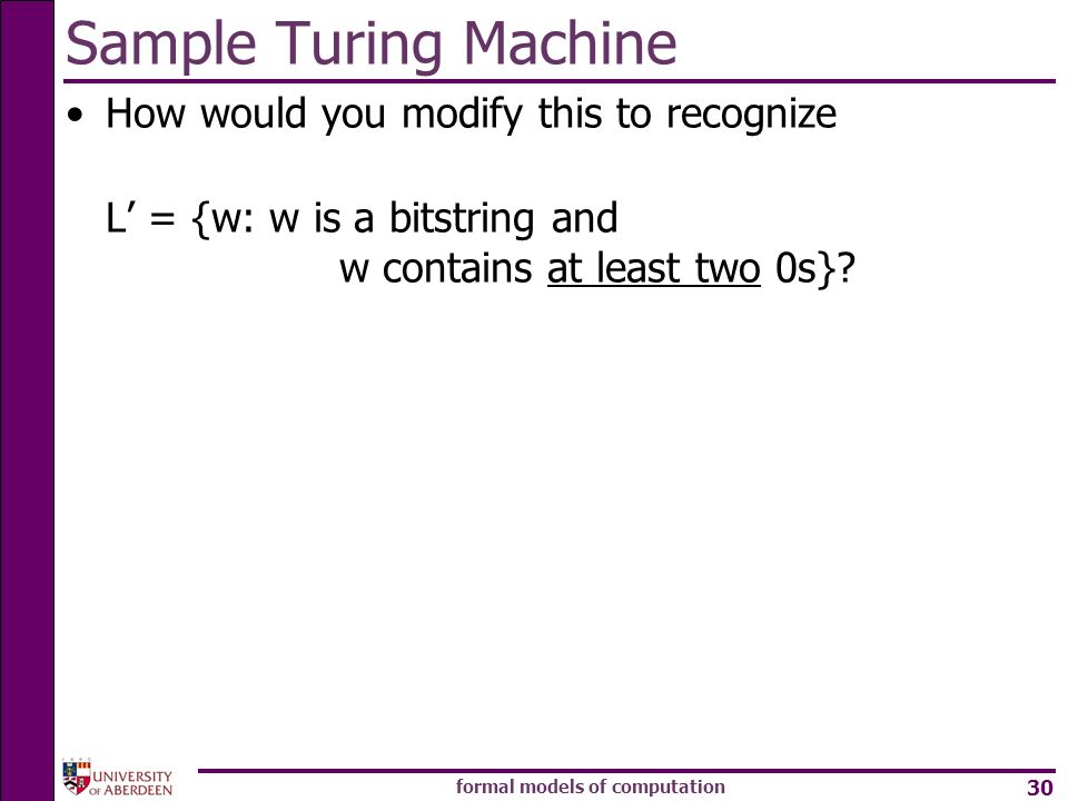 formal models of computation 30 How would you modify this to recognize L = {w: w is a bitstring and w contains at least two 0s}? Sample Turing Machine