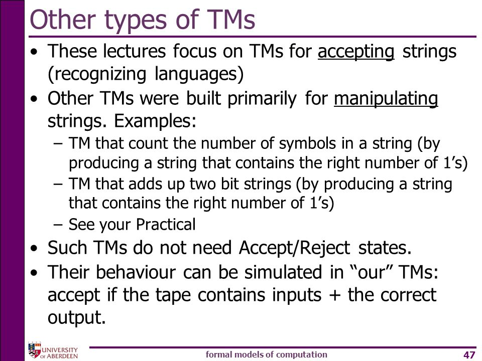 formal models of computation 47 These lectures focus on TMs for accepting strings (recognizing languages) Other TMs were built primarily for manipulat