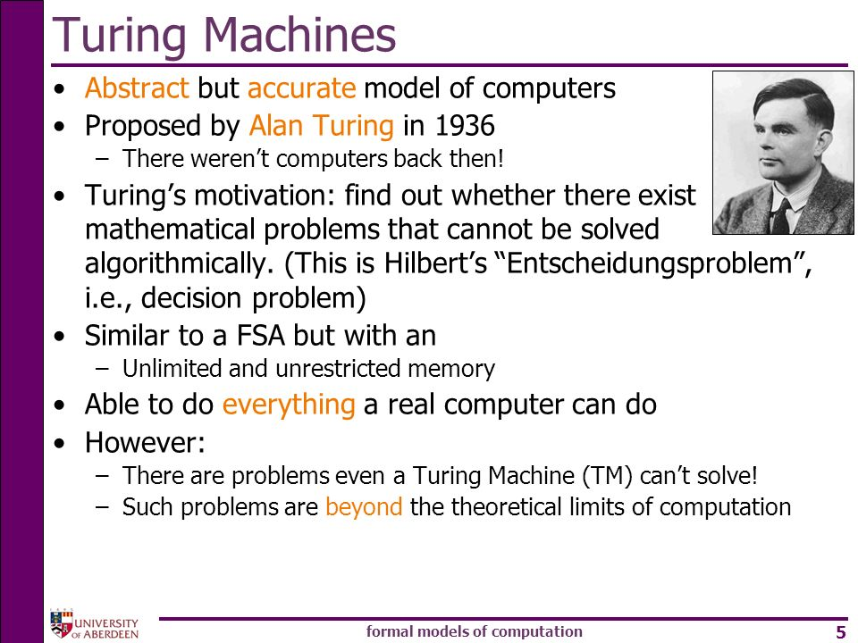 formal models of computation 5 Turing Machines Abstract but accurate model of computers Proposed by Alan Turing in 1936 –There werent computers back t