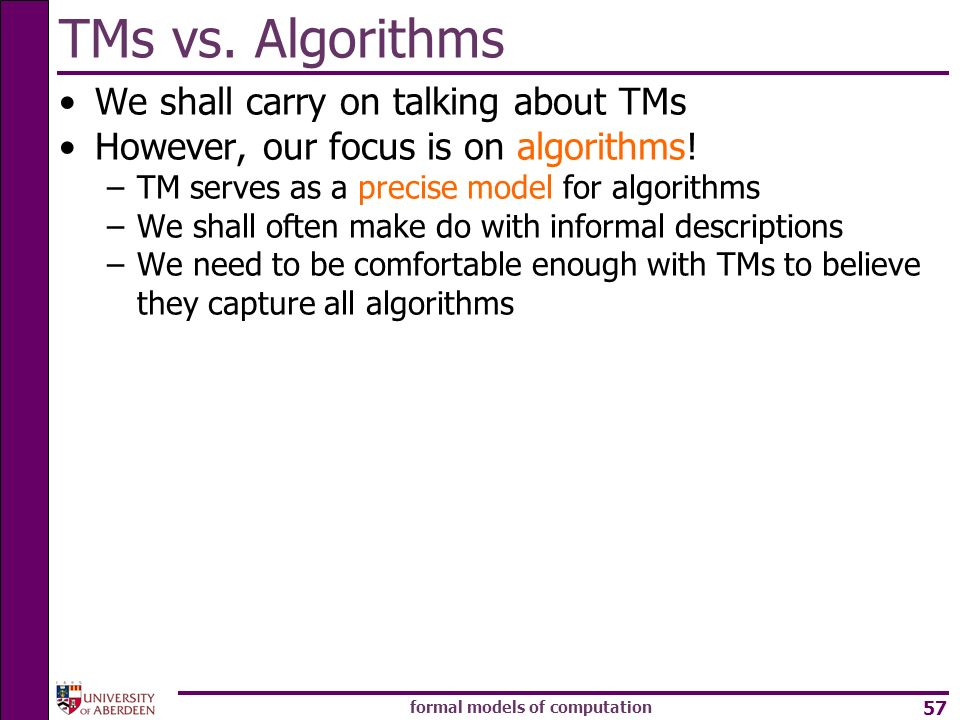 formal models of computation 57 We shall carry on talking about TMs However, our focus is on algorithms! –TM serves as a precise model for algorithms