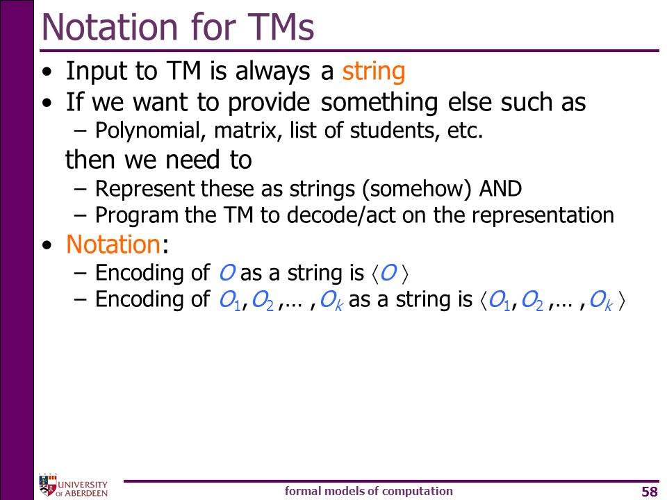 formal models of computation 58 Input to TM is always a string If we want to provide something else such as –Polynomial, matrix, list of students, etc