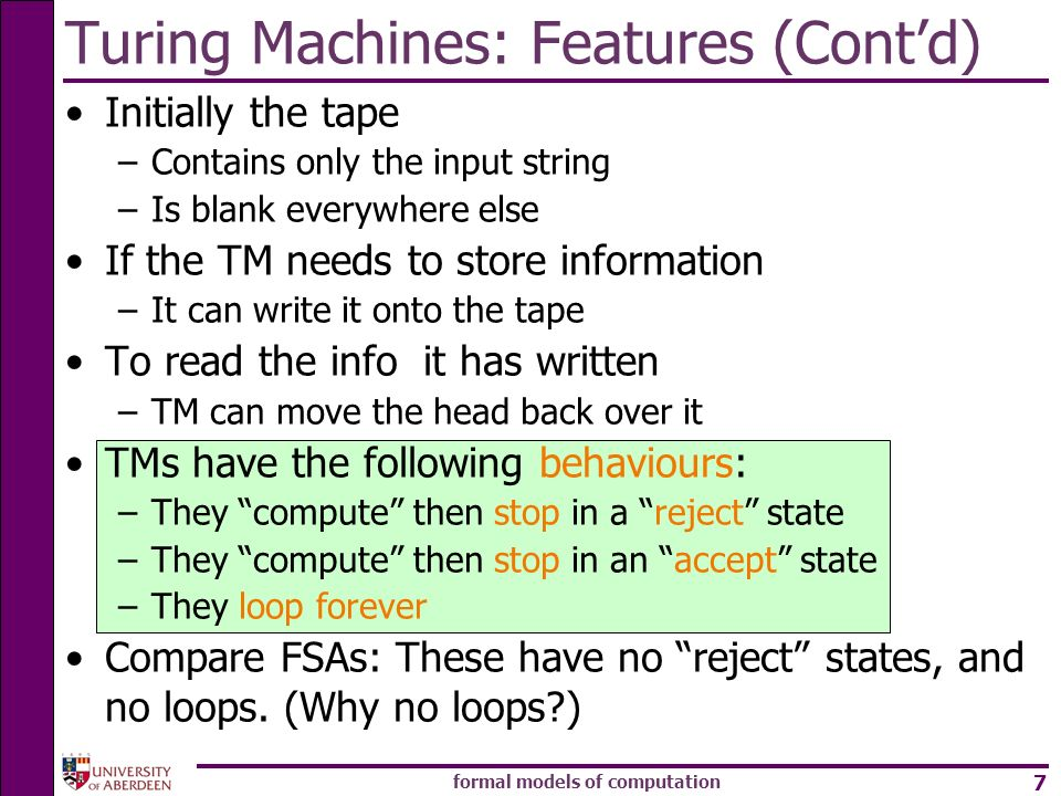 formal models of computation 7 Turing Machines: Features (Contd) Initially the tape –Contains only the input string –Is blank everywhere else If the T