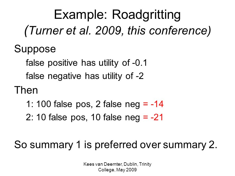 Kees van Deemter, Dublin, Trinity College, May 2009 Example: Roadgritting ( Turner et al. 2009, this conference) Suppose false positive has utility of