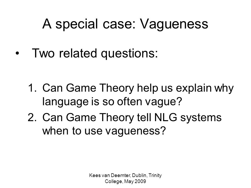 Kees van Deemter, Dublin, Trinity College, May 2009 A special case: Vagueness Two related questions: 1.Can Game Theory help us explain why language is so often vague.